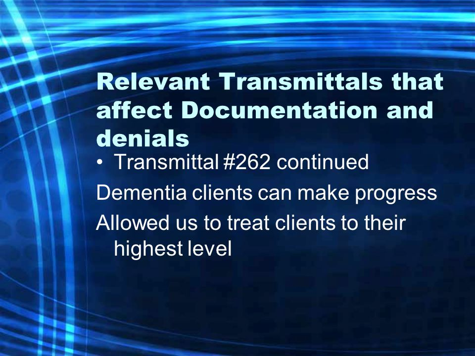 Relevant Transmittals that affect Documentation and denials Transmittal #262 continued Dementia clients can make progress Allowed us to treat clients to their highest level