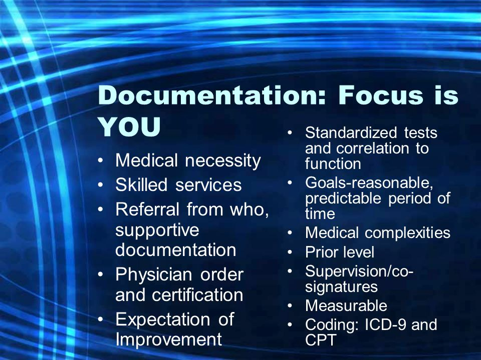 Documentation: Focus is YOU Medical necessity Skilled services Referral from who, supportive documentation Physician order and certification Expectati