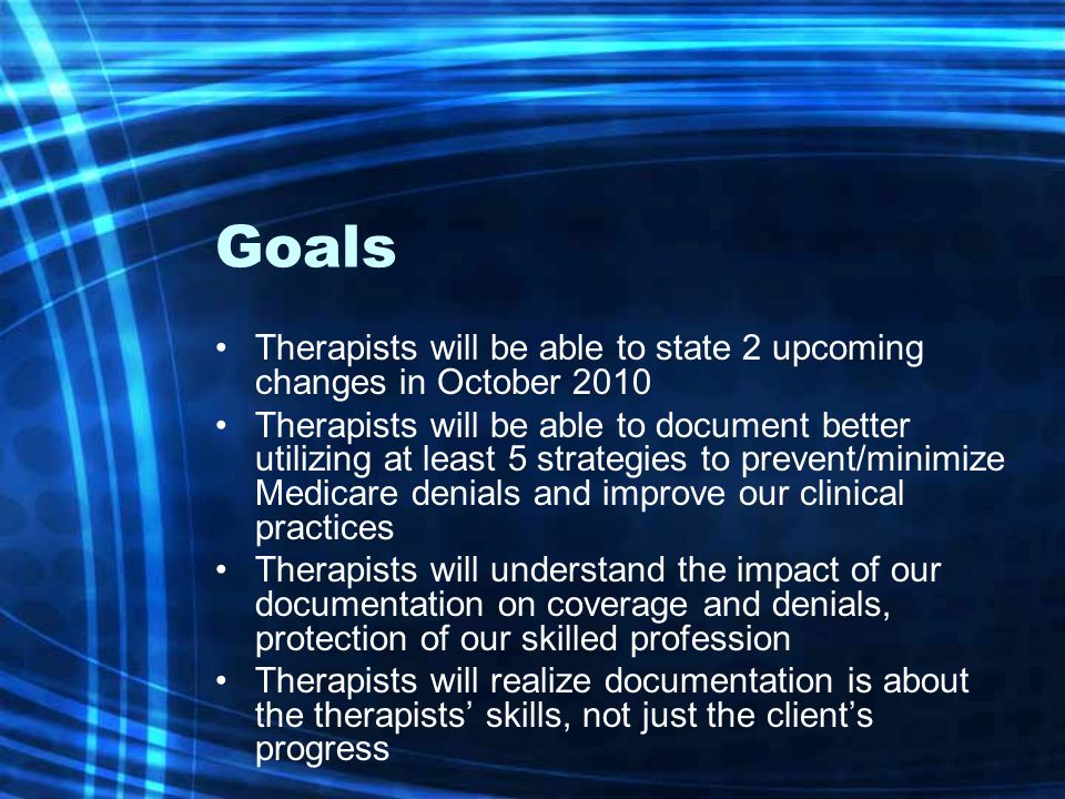 Goals Therapists will be able to state 2 upcoming changes in October 2010 Therapists will be able to document better utilizing at least 5 strategies to prevent/minimize Medicare denials and improve our clinical practices Therapists will understand the impact of our documentation on coverage and denials, protection of our skilled profession Therapists will realize documentation is about the therapists' skills, not just the client's progress