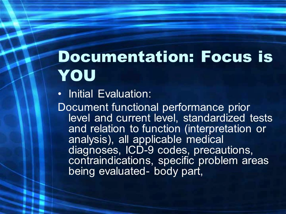 Documentation: Focus is YOU Initial Evaluation: Document functional performance prior level and current level, standardized tests and relation to func