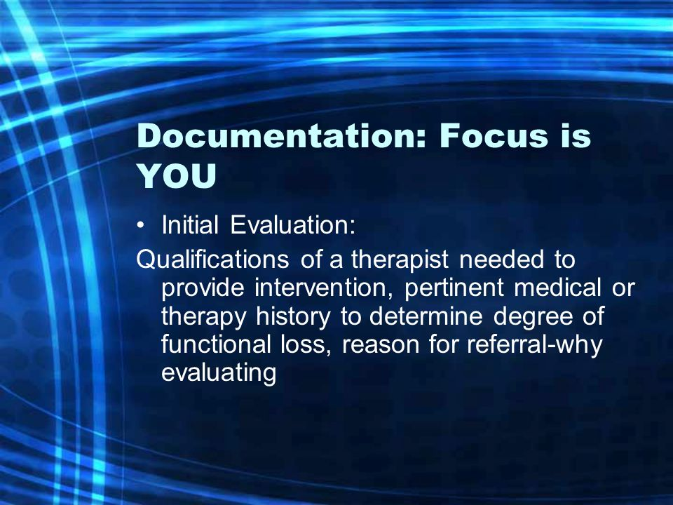 Documentation: Focus is YOU Initial Evaluation: Qualifications of a therapist needed to provide intervention, pertinent medical or therapy history to