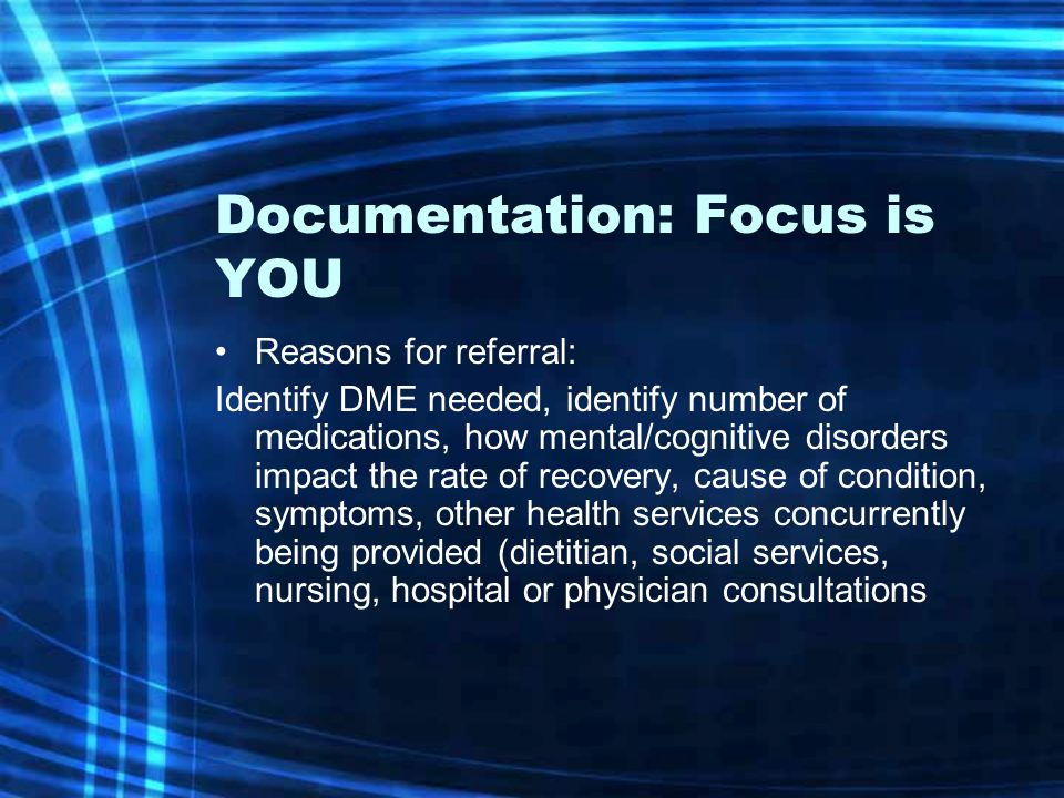 Documentation: Focus is YOU Reasons for referral: Identify DME needed, identify number of medications, how mental/cognitive disorders impact the rate of recovery, cause of condition, symptoms, other health services concurrently being provided (dietitian, social services, nursing, hospital or physician consultations