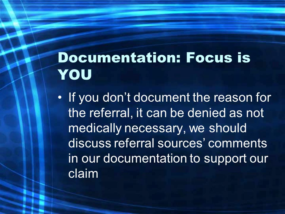 Documentation: Focus is YOU If you don't document the reason for the referral, it can be denied as not medically necessary, we should discuss referral
