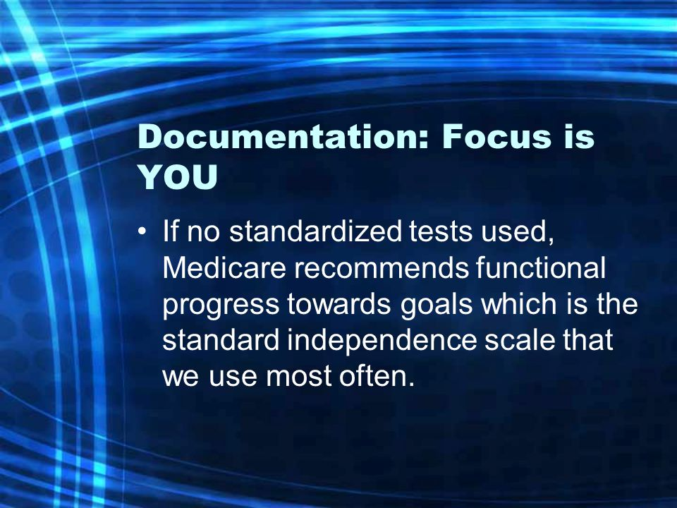 Documentation: Focus is YOU If no standardized tests used, Medicare recommends functional progress towards goals which is the standard independence scale that we use most often.