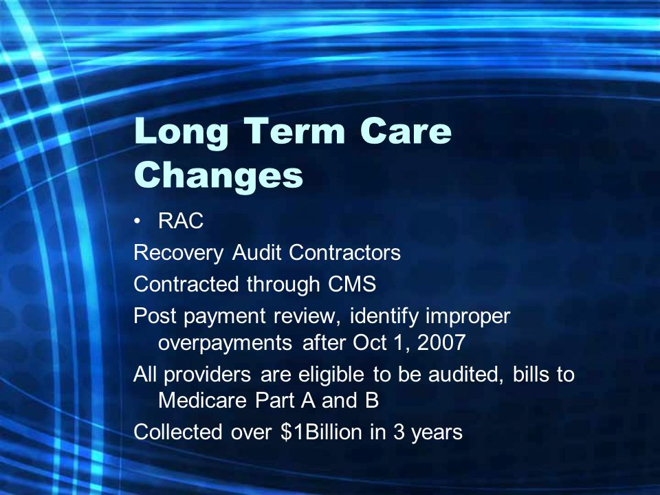 Long Term Care Changes RAC Recovery Audit Contractors Contracted through CMS Post payment review, identify improper overpayments after Oct 1, 2007 All providers are eligible to be audited, bills to Medicare Part A and B Collected over $1Billion in 3 years