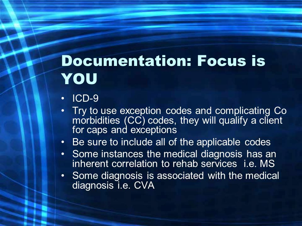 Documentation: Focus is YOU ICD-9 Try to use exception codes and complicating Co morbidities (CC) codes, they will qualify a client for caps and excep