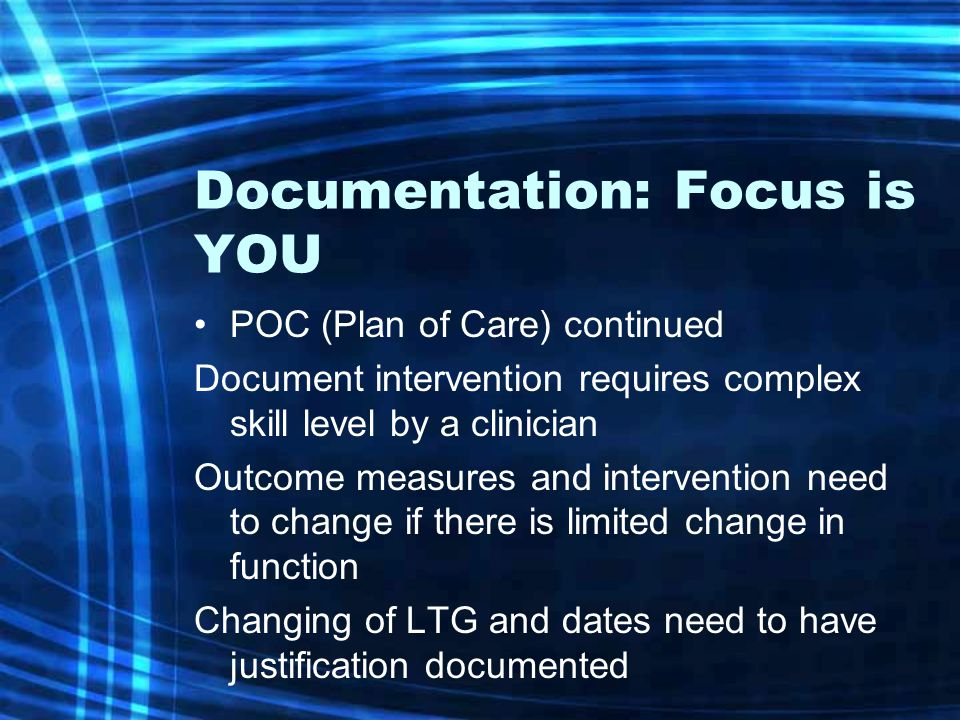 Documentation: Focus is YOU POC (Plan of Care) continued Document intervention requires complex skill level by a clinician Outcome measures and intervention need to change if there is limited change in function Changing of LTG and dates need to have justification documented