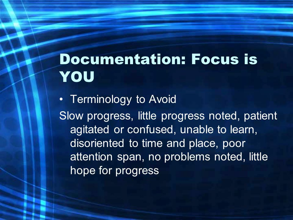 Documentation: Focus is YOU Terminology to Avoid Slow progress, little progress noted, patient agitated or confused, unable to learn, disoriented to t