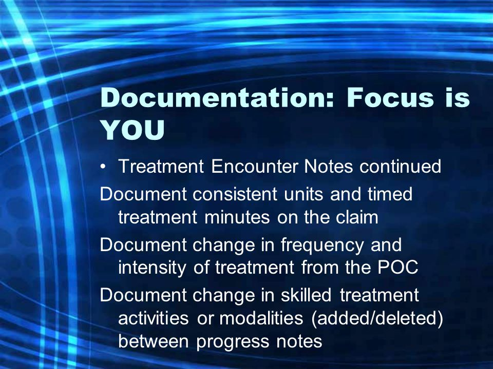 Documentation: Focus is YOU Treatment Encounter Notes continued Document consistent units and timed treatment minutes on the claim Document change in