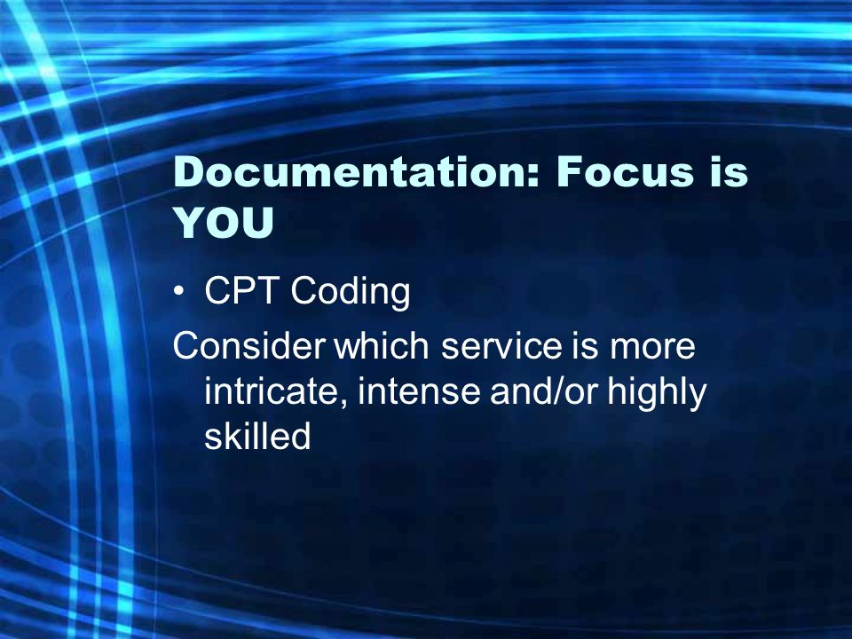 Documentation: Focus is YOU CPT Coding Consider which service is more intricate, intense and/or highly skilled