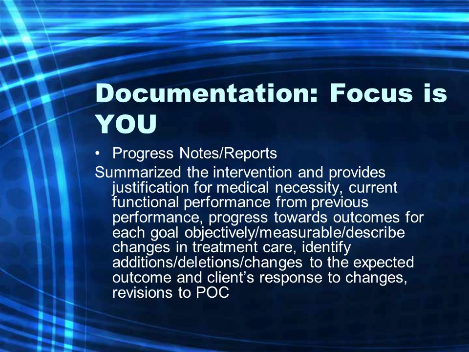 Documentation: Focus is YOU Progress Notes/Reports Summarized the intervention and provides justification for medical necessity, current functional performance from previous performance, progress towards outcomes for each goal objectively/measurable/describe changes in treatment care, identify additions/deletions/changes to the expected outcome and client's response to changes, revisions to POC