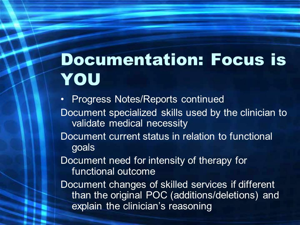 Documentation: Focus is YOU Progress Notes/Reports continued Document specialized skills used by the clinician to validate medical necessity Document