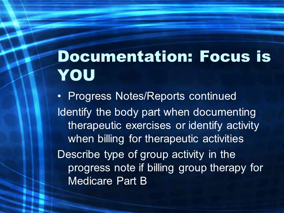Documentation: Focus is YOU Progress Notes/Reports continued Identify the body part when documenting therapeutic exercises or identify activity when b