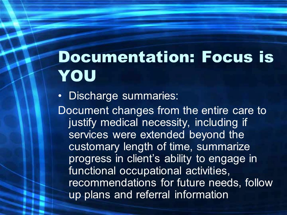 Documentation: Focus is YOU Discharge summaries: Document changes from the entire care to justify medical necessity, including if services were extend