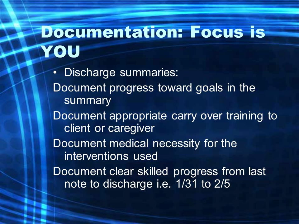 Documentation: Focus is YOU Discharge summaries: Document progress toward goals in the summary Document appropriate carry over training to client or c