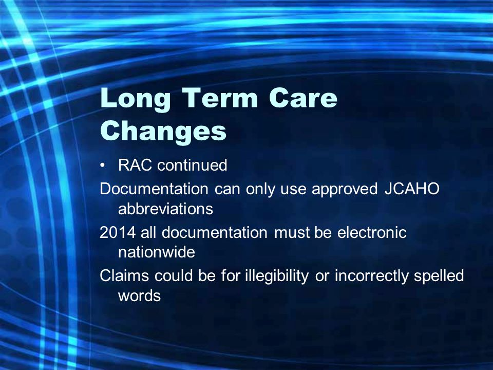 Long Term Care Changes RAC continued Documentation can only use approved JCAHO abbreviations 2014 all documentation must be electronic nationwide Claims could be for illegibility or incorrectly spelled words