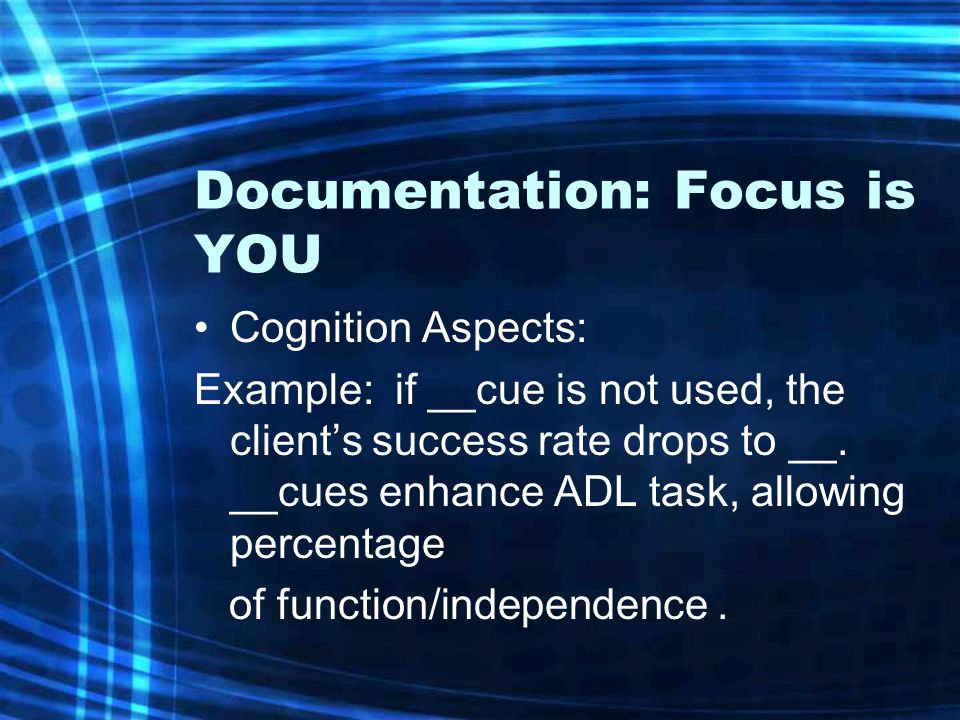 Documentation: Focus is YOU Cognition Aspects: Example: if __cue is not used, the client's success rate drops to __. __cues enhance ADL task, allowing