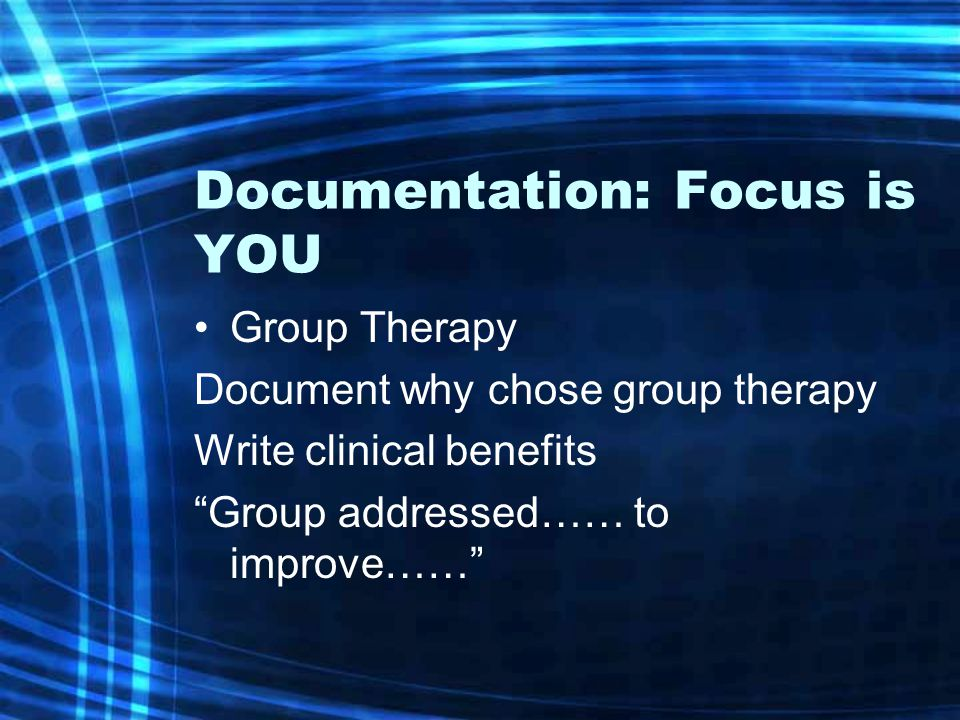 "Documentation: Focus is YOU Group Therapy Document why chose group therapy Write clinical benefits ""Group addressed…… to improve……"""