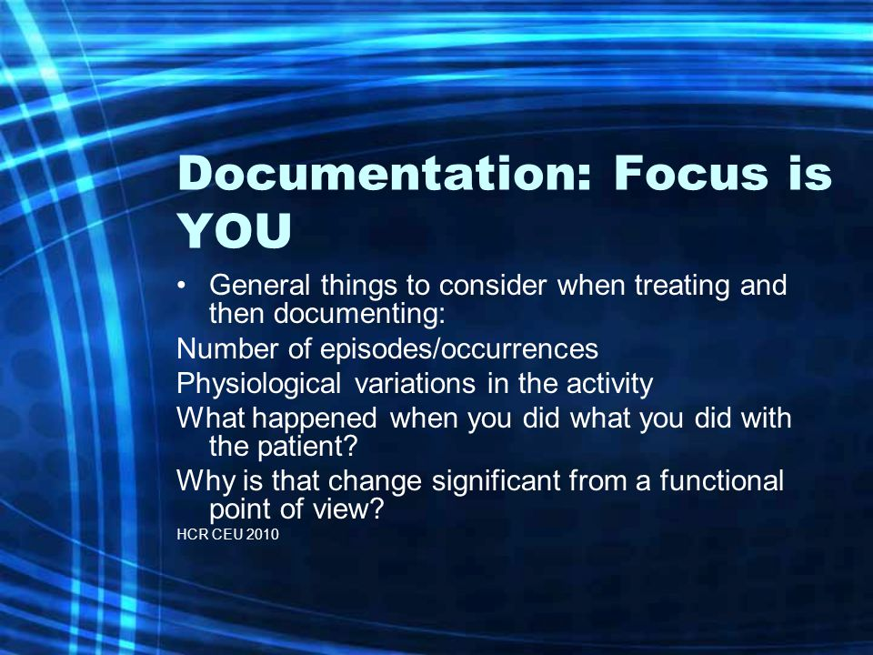 Documentation: Focus is YOU General things to consider when treating and then documenting: Number of episodes/occurrences Physiological variations in the activity What happened when you did what you did with the patient.