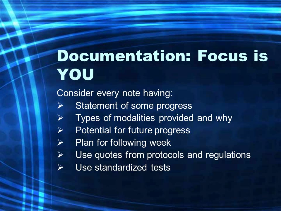 Documentation: Focus is YOU Consider every note having:  Statement of some progress  Types of modalities provided and why  Potential for future pro
