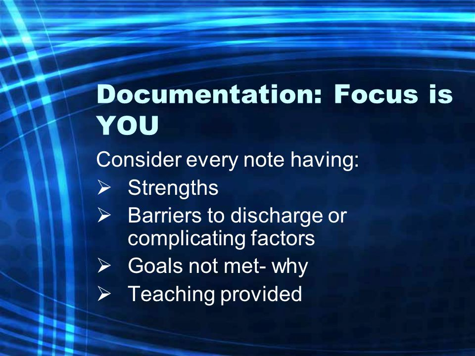 Documentation: Focus is YOU Consider every note having:  Strengths  Barriers to discharge or complicating factors  Goals not met- why  Teaching provided