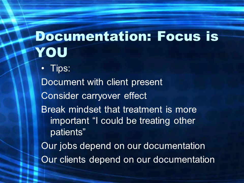 Documentation: Focus is YOU Tips: Document with client present Consider carryover effect Break mindset that treatment is more important I could be treating other patients Our jobs depend on our documentation Our clients depend on our documentation
