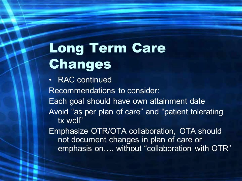"Long Term Care Changes RAC continued Recommendations to consider: Each goal should have own attainment date Avoid ""as per plan of care"" and ""patient t"