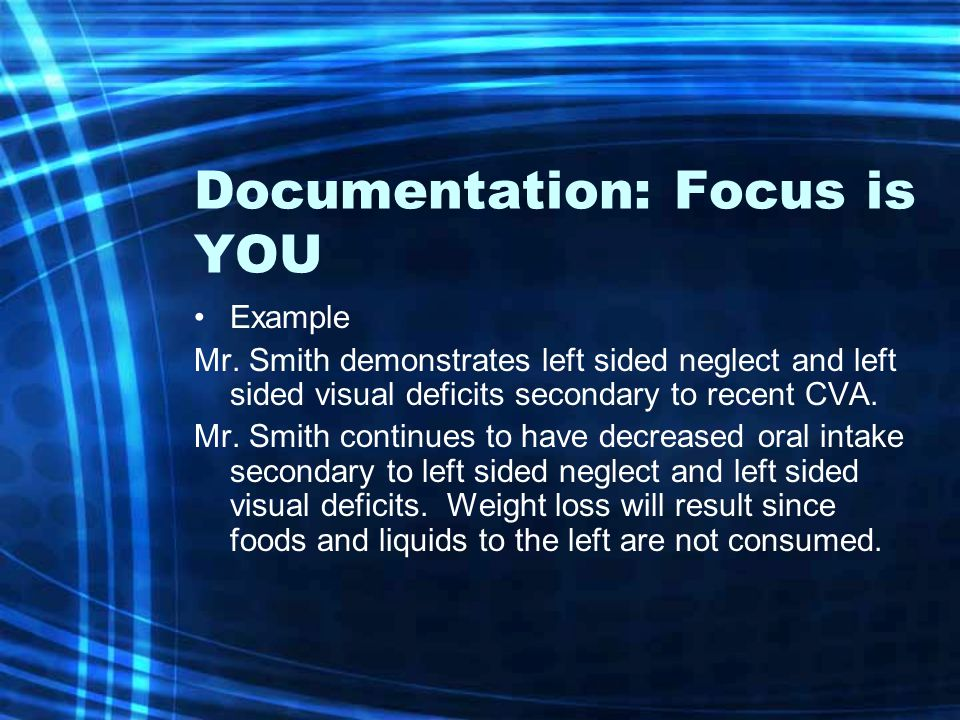 Documentation: Focus is YOU Example Mr. Smith demonstrates left sided neglect and left sided visual deficits secondary to recent CVA. Mr. Smith contin