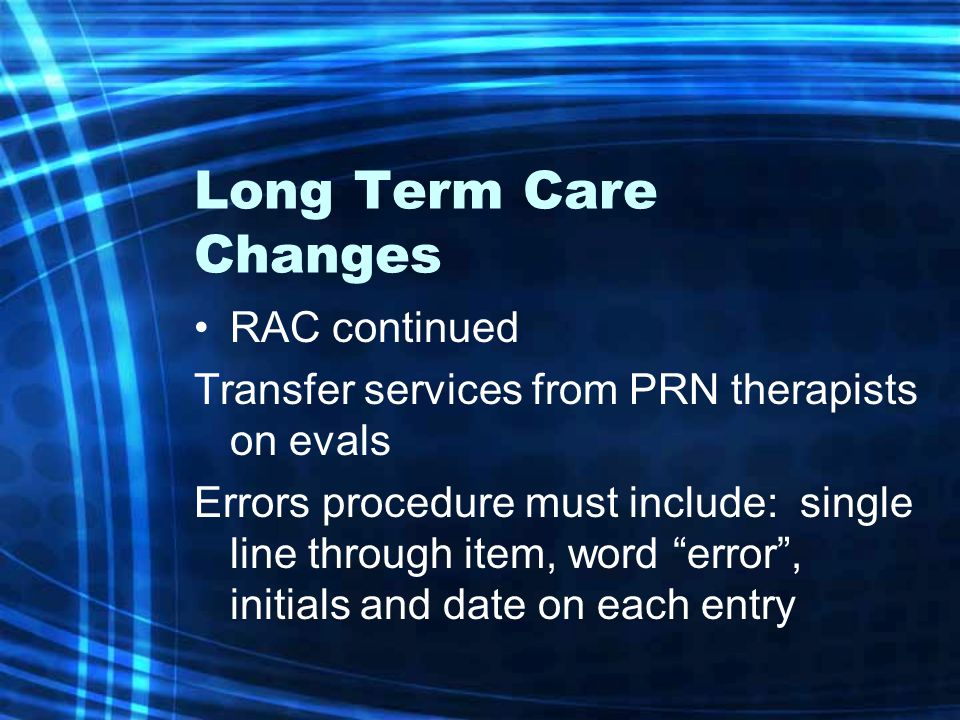 Long Term Care Changes RAC continued Transfer services from PRN therapists on evals Errors procedure must include: single line through item, word error , initials and date on each entry
