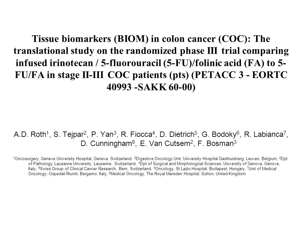 Tissue biomarkers (BIOM) in colon cancer (COC): The translational study on the randomized phase III trial comparing infused irinotecan / 5-fluorouracil (5-FU)/folinic acid (FA) to 5- FU/FA in stage II-III COC patients (pts) (PETACC 3 - EORTC 40993 -SAKK 60-00) A.D.