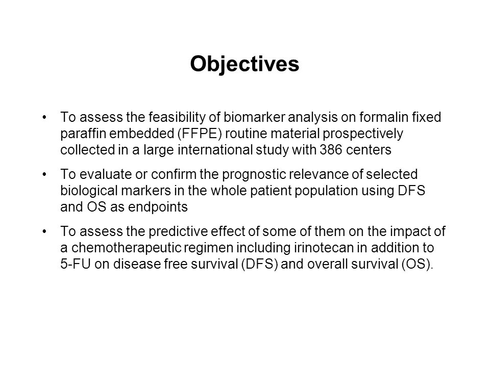 Objectives To assess the feasibility of biomarker analysis on formalin fixed paraffin embedded (FFPE) routine material prospectively collected in a large international study with 386 centers To evaluate or confirm the prognostic relevance of selected biological markers in the whole patient population using DFS and OS as endpoints To assess the predictive effect of some of them on the impact of a chemotherapeutic regimen including irinotecan in addition to 5-FU on disease free survival (DFS) and overall survival (OS).