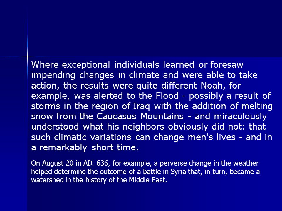 Where exceptional individuals learned or foresaw impending changes in climate and were able to take action, the results were quite different Noah, for example, was alerted to the Flood - possibly a result of storms in the region of Iraq with the addition of melting snow from the Caucasus Mountains - and miraculously understood what his neighbors obviously did not: that such climatic variations can change men s lives - and in a remarkably short time.