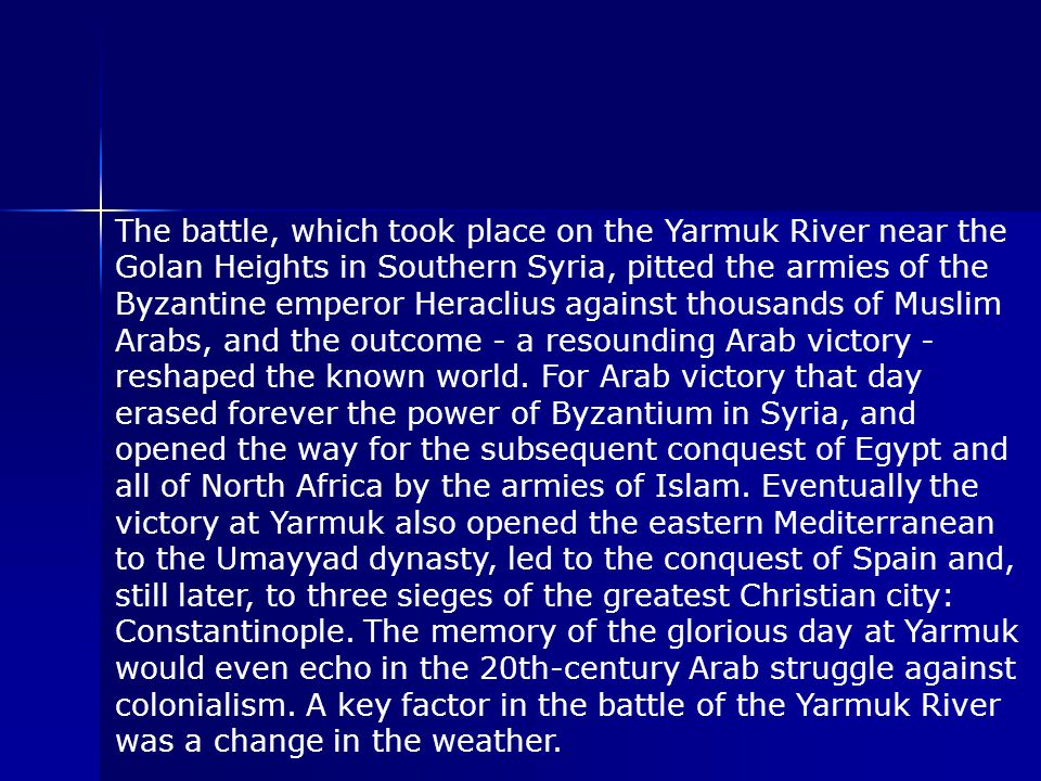 The battle, which took place on the Yarmuk River near the Golan Heights in Southern Syria, pitted the armies of the Byzantine emperor Heraclius against thousands of Muslim Arabs, and the outcome - a resounding Arab victory - reshaped the known world.