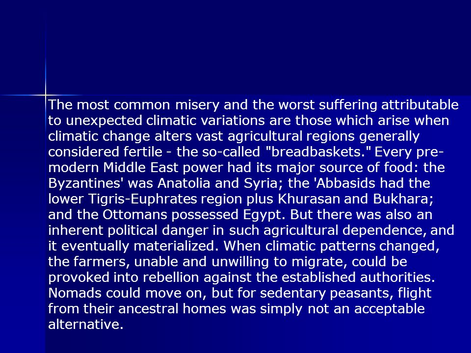 The most common misery and the worst suffering attributable to unexpected climatic variations are those which arise when climatic change alters vast agricultural regions generally considered fertile - the so-called breadbaskets. Every pre- modern Middle East power had its major source of food: the Byzantines was Anatolia and Syria; the Abbasids had the lower Tigris-Euphrates region plus Khurasan and Bukhara; and the Ottomans possessed Egypt.
