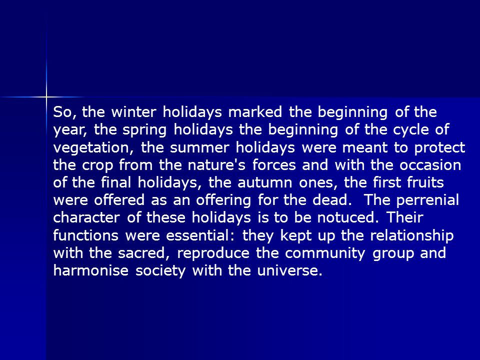 So, the winter holidays marked the beginning of the year, the spring holidays the beginning of the cycle of vegetation, the summer holidays were meant to protect the crop from the nature s forces and with the occasion of the final holidays, the autumn ones, the first fruits were offered as an offering for the dead.