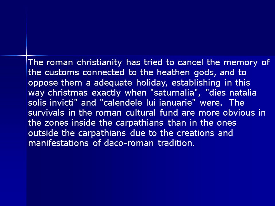 The roman christianity has tried to cancel the memory of the customs connected to the heathen gods, and to oppose them a adequate holiday, establishing in this way christmas exactly when saturnalia , dies natalia solis invicti and calendele lui ianuarie were.