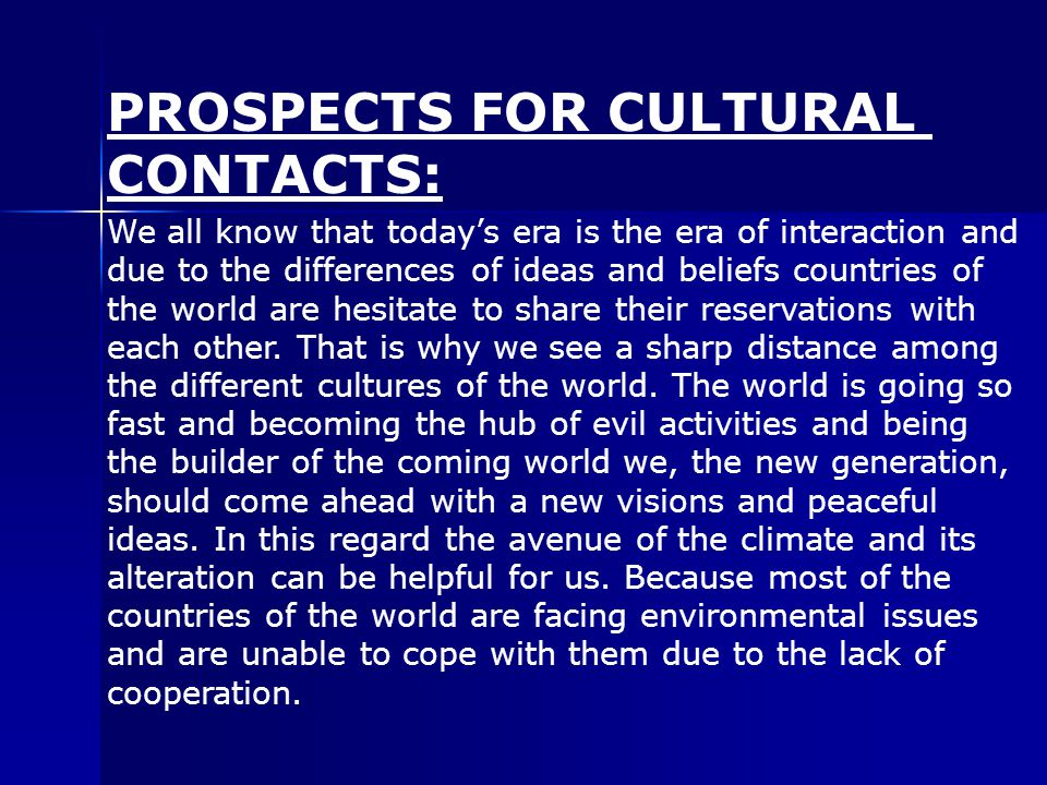 PROSPECTS FOR CULTURAL CONTACTS: We all know that today's era is the era of interaction and due to the differences of ideas and beliefs countries of the world are hesitate to share their reservations with each other.