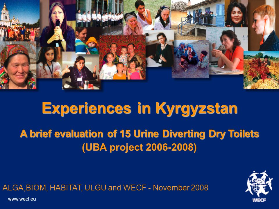 Experiences in Kyrgyzstan A brief evaluation of 15 Urine Diverting Dry Toilets (UBA project 2006-2008)‏ ALGA,BIOM, HABITAT, ULGU and WECF - November 2008 www.wecf.eu