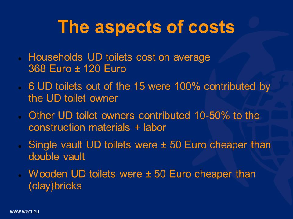 www.wecf.eu The aspects of costs Households UD toilets cost on average 368 Euro ± 120 Euro 6 UD toilets out of the 15 were 100% contributed by the UD toilet owner Other UD toilet owners contributed 10-50% to the construction materials + labor Single vault UD toilets were ± 50 Euro cheaper than double vault Wooden UD toilets were ± 50 Euro cheaper than (clay)bricks