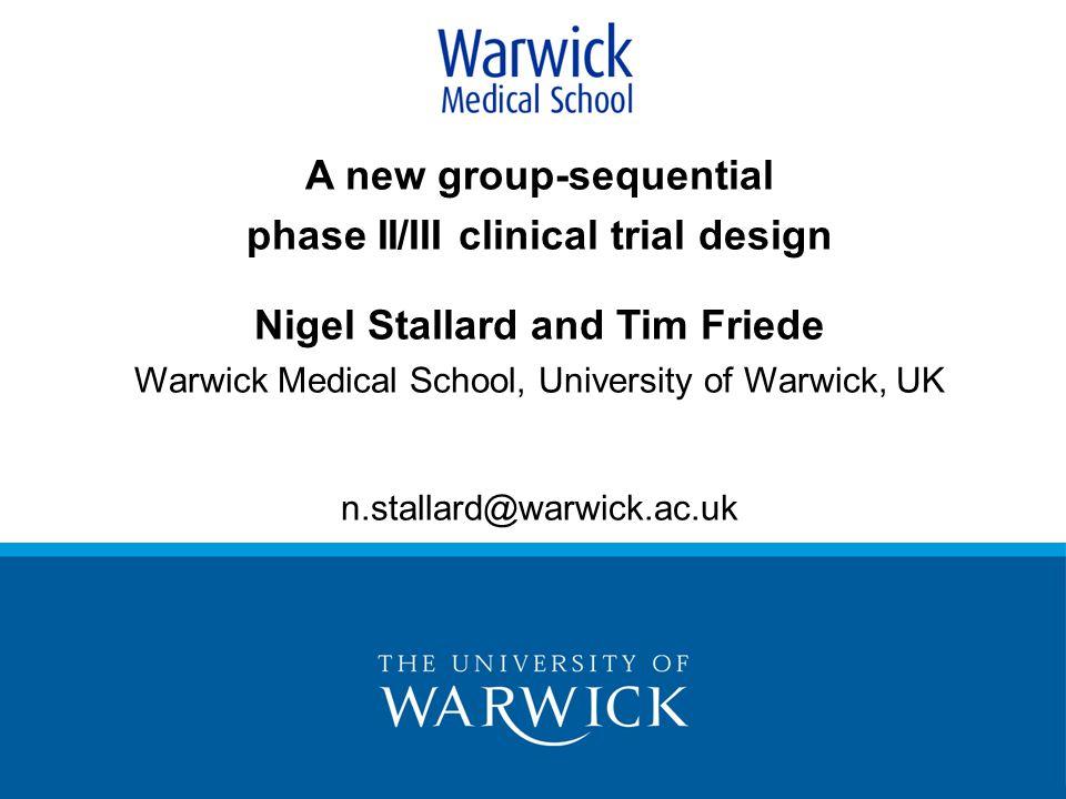 A new group-sequential phase II/III clinical trial design Nigel Stallard and Tim Friede Warwick Medical School, University of Warwick, UK n.stallard@warwick.ac.uk