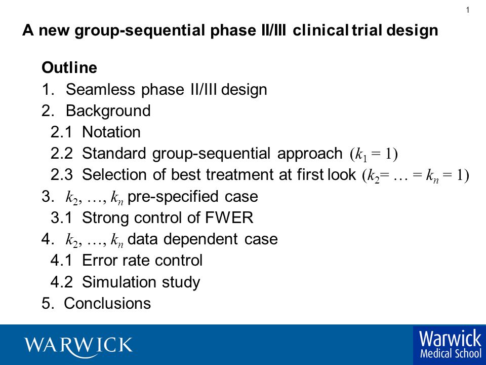 1 A new group-sequential phase II/III clinical trial design Outline 1.Seamless phase II/III design 2.Background 2.1 Notation 2.2 Standard group-sequential approach (k 1 = 1) 2.3 Selection of best treatment at first look (k 2 = … = k n = 1) 3.