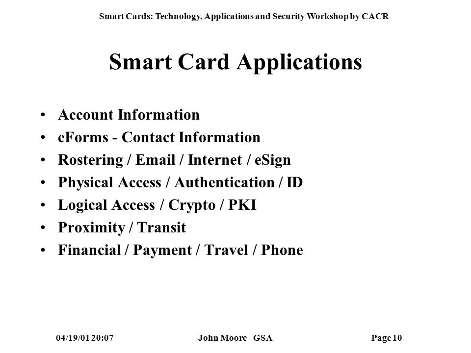 Smart Cards: Technology, Applications and Security Workshop by CACR 04/19/01 20:07John Moore - GSAPage 9 What is a Smart Card for Gov't.