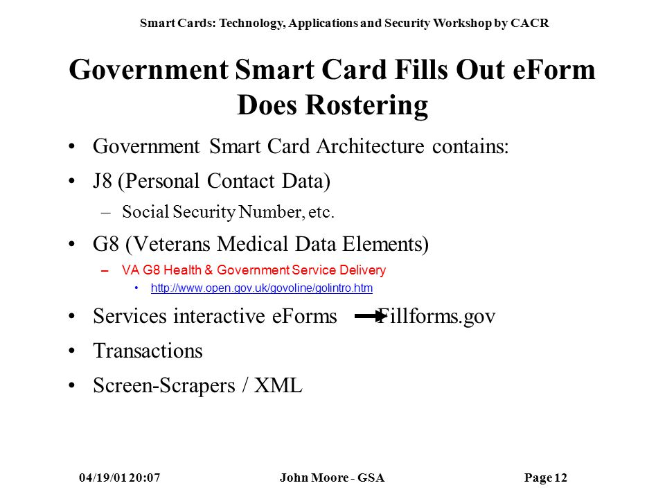 Smart Cards: Technology, Applications and Security Workshop by CACR 04/19/01 20:07John Moore - GSAPage 11 Card Functionality in GSA Common Access ID Procurement Rostering Identification Physical Access Computer Access Digital Signature Electronic Purse Medical Information Biometrics Capability Property Management Training/Certifications Electronic Forms Generation Potential Commercial Aplets