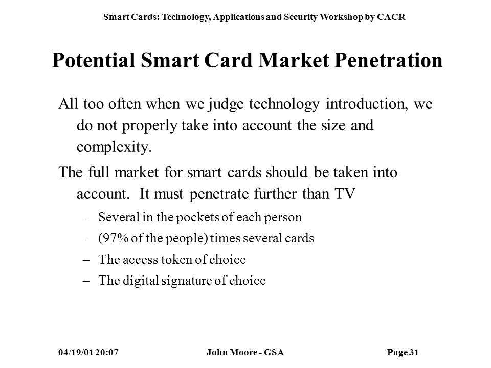 Smart Cards: Technology, Applications and Security Workshop by CACR 04/19/01 20:07John Moore - GSAPage 30 Federal Smart Card Market Maturity Many indicator show market readiness Number of Chip Cards Increased Smart Card Membership Increased Price per Card Decreased Response Time Reduced Memory Capacity from 1 to 32 K Legislation encourages interoperability for EBT –S-1733 and HR 2709 Many of barriers for US implementation have been removed