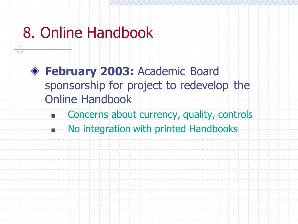 8. Online Handbook February 2003: Academic Board sponsorship for project to redevelop the Online Handbook Concerns about currency, quality, controls N