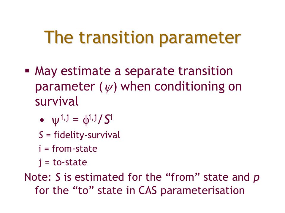 The transition parameter  May estimate a separate transition parameter (  ) when conditioning on survival  i,j =  i,j /S i S = fidelity-survival i