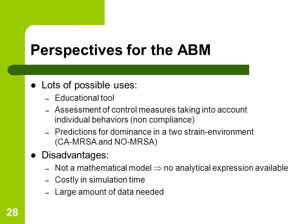 28 Perspectives for the ABM Lots of possible uses: – Educational tool – Assessment of control measures taking into account individual behaviors (non compliance) – Predictions for dominance in a two strain-environment (CA-MRSA and NO-MRSA) Disadvantages: – Not a mathematical model  no analytical expression available – Costly in simulation time – Large amount of data needed