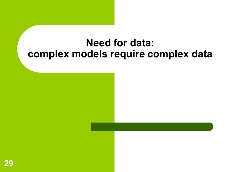 29 Need for data: complex models require complex data