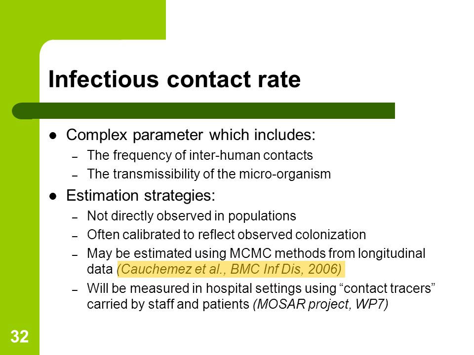 32 Infectious contact rate Complex parameter which includes: – The frequency of inter-human contacts – The transmissibility of the micro-organism Estimation strategies: – Not directly observed in populations – Often calibrated to reflect observed colonization – May be estimated using MCMC methods from longitudinal data (Cauchemez et al., BMC Inf Dis, 2006) – Will be measured in hospital settings using contact tracers carried by staff and patients (MOSAR project, WP7)