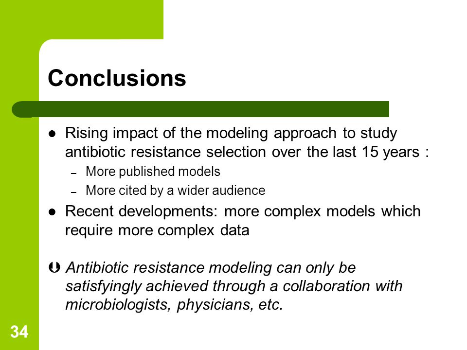 34 Conclusions Rising impact of the modeling approach to study antibiotic resistance selection over the last 15 years : – More published models – More cited by a wider audience Recent developments: more complex models which require more complex data  Antibiotic resistance modeling can only be satisfyingly achieved through a collaboration with microbiologists, physicians, etc.